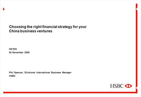 Choosing the right financial strategy for your China business ventures HKTDC 02 November 2005 Phil Spencer, Divisional International Business Manager HSBC.