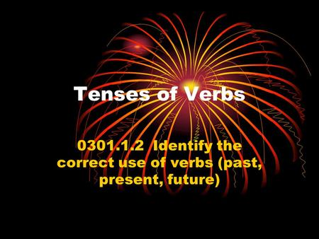 Tenses of Verbs 0301.1.2 Identify the correct use of verbs (past, present, future)