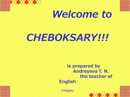 Welcome to CHEBOKSARY!!! is prepared by Andreyeva T. N. the teacher of English Chagasy.