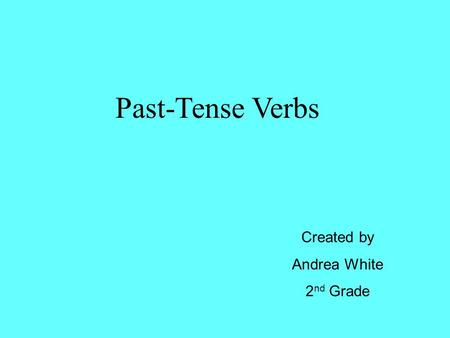 Past-Tense Verbs Created by Andrea White 2 nd Grade.