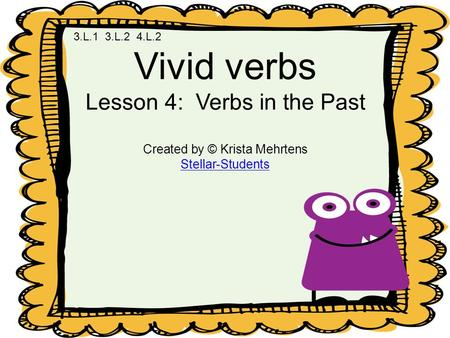 Vivid verbs Lesson 4: Verbs in the Past Created by © Krista Mehrtens Stellar-Students 3.L.1 3.L.2 4.L.2.