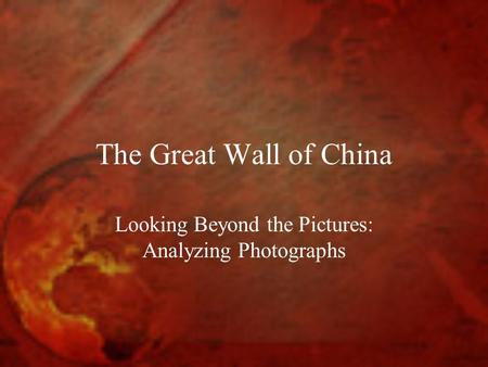The Great Wall of China Looking Beyond the Pictures: Analyzing Photographs.