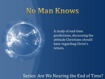 Series: Are We Nearing the End of Time? A study of end-time predictions, discussing the attitude Christians should have regarding Christ's return.