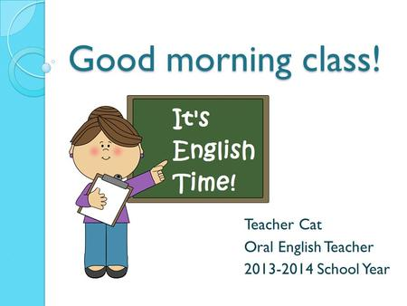 Good morning class! Teacher Cat Oral English Teacher 2013-2014 School Year.