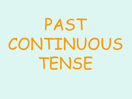 PAST CONTINUOUS TENSE I YOU WE THEY HE SHE IT WAS WERE WAS VERB + ING.
