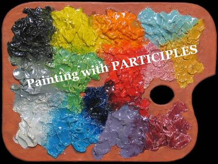 Painting with PARTICIPLES. PARTICIPLE: A form of a verb that acts as an adjective -Can be PAST tense (-ed) or PRESENT tense (-ing) *Usual spots to locate/place.