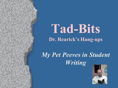 Tad-Bits Dr. Rearick's Hang-ups My Pet Peeves in Student Writing.