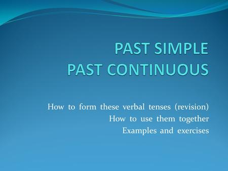 How to form these verbal tenses (revision) How to use them together Examples and exercises.
