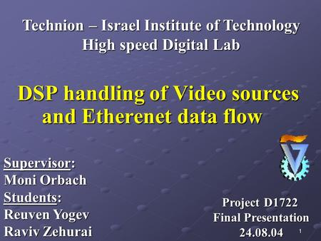 1 DSP handling of Video sources and Etherenet data flow Supervisor: Moni Orbach Students: Reuven Yogev Raviv Zehurai Technion – Israel Institute of Technology.