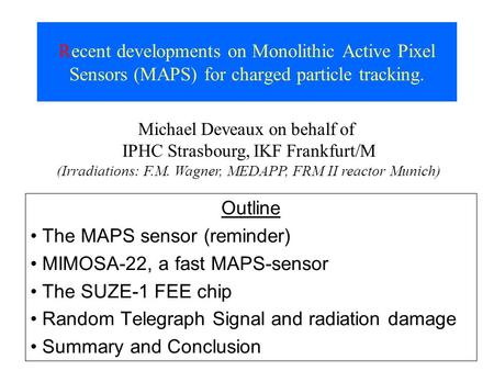 Recent developments on Monolithic Active Pixel Sensors (MAPS) for charged particle tracking. Outline The MAPS sensor (reminder) MIMOSA-22, a fast MAPS-sensor.