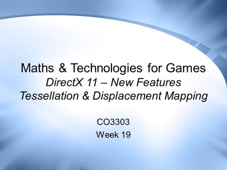 Maths & Technologies for Games DirectX 11 – New Features Tessellation & Displacement Mapping CO3303 Week 19.
