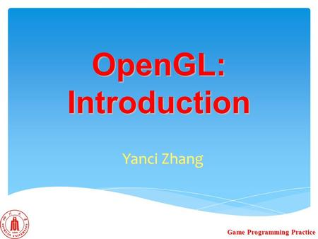 OpenGL: Introduction Yanci Zhang Game Programming Practice.