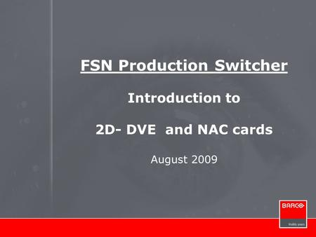 FSN Production Switcher Introduction to 2D- DVE and NAC cards August 2009.