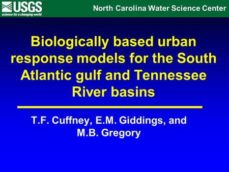 Biologically based urban response models for the South Atlantic gulf and Tennessee River basins T.F. Cuffney, E.M. Giddings, and M.B. Gregory North Carolina.