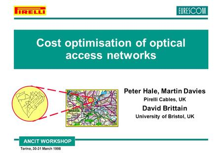 ANCIT WORKSHOP Torino, 30-31 March 1998 Cost optimisation of optical access networks Peter Hale, Martin Davies Pirelli Cables, UK David Brittain University.
