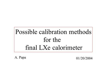 Possible calibration methods for the final LXe calorimeter A. Papa 01/20/2004.