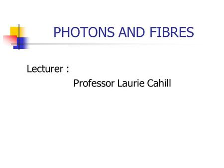PHOTONS AND FIBRES Lecturer : Professor Laurie Cahill.