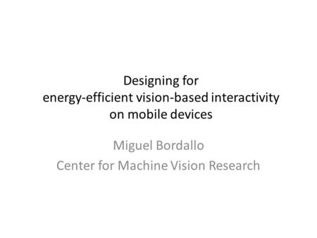 Designing for energy-efficient vision-based interactivity on mobile devices Miguel Bordallo Center for Machine Vision Research.
