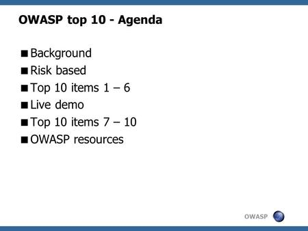 OWASP OWASP top 10 - Agenda  Background  Risk based  Top 10 items 1 – 6  Live demo  Top 10 items 7 – 10  OWASP resources.