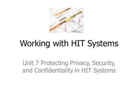 Working with HIT Systems Unit 7 Protecting Privacy, Security, and Confidentiality in HIT Systems.