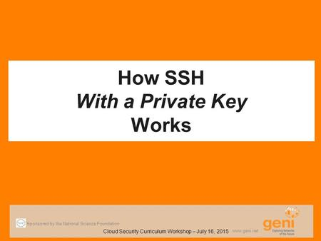 How SSH With a Private Key Works Sponsored by the National Science Foundation Cloud Security Curriculum Workshop – July 16, 2015 www.geni.net.