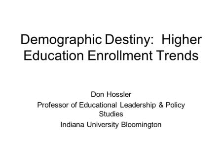 Demographic Destiny: Higher Education Enrollment Trends Don Hossler Professor of Educational Leadership & Policy Studies Indiana University Bloomington.