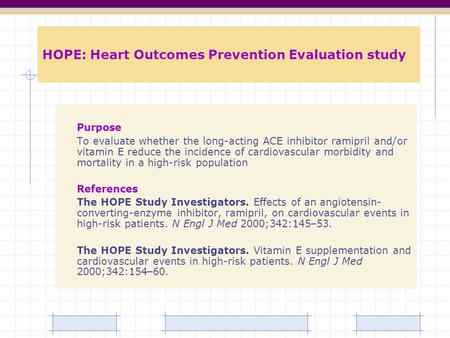 HOPE: Heart Outcomes Prevention Evaluation study Purpose To evaluate whether the long-acting ACE inhibitor ramipril and/or vitamin E reduce the incidence.