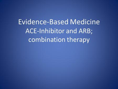 Evidence-Based Medicine ACE-Inhibitor and ARB; combination therapy.