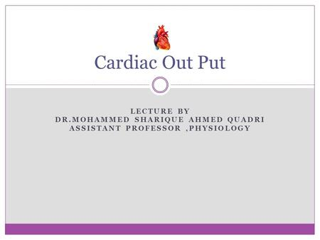 LECTURE BY DR.MOHAMMED SHARIQUE AHMED QUADRI ASSISTANT PROFESSOR,PHYSIOLOGY Cardiac Out Put.