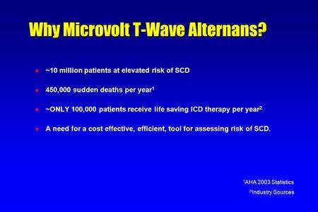Why Microvolt T-Wave Alternans? l ~10 million patients at elevated risk of SCD l 450,000 sudden deaths per year 1 l ~ONLY 100,000 patients receive life.