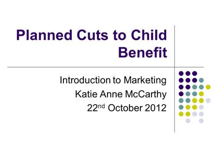 Planned Cuts to Child Benefit Introduction to Marketing Katie Anne McCarthy 22 nd October 2012.