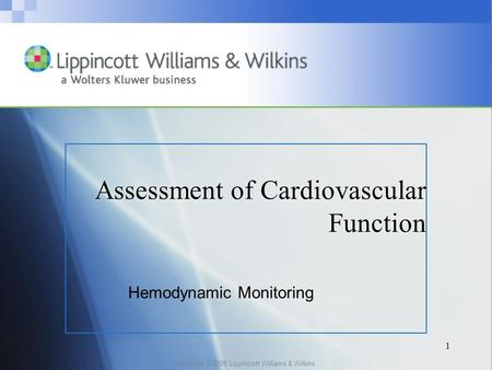 Copyright © 2008 Lippincott Williams & Wilkins. 1 Assessment of Cardiovascular Function Hemodynamic Monitoring.