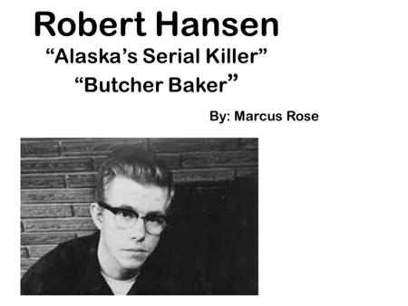 "Robert Hansen ""Alaska's Serial Killer"" ""Butcher Baker "" By: Marcus Rose."