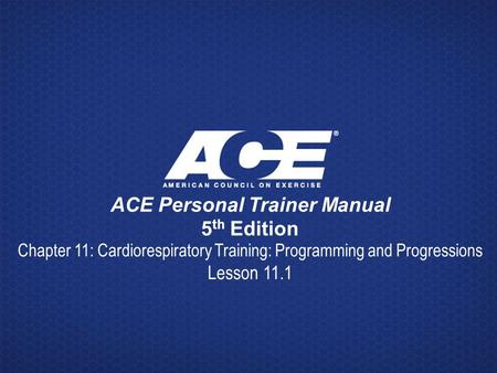 ACE Personal Trainer Manual 5 th Edition Chapter 11: Cardiorespiratory Training: Programming and Progressions Lesson 11.1.