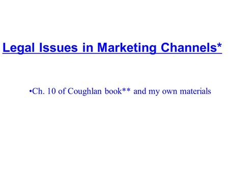 7 - 1 Legal Issues in Marketing Channels* ©McGraw-Hill Companies, Inc. 2002 Ch. 10 of Coughlan book** and my own materials.