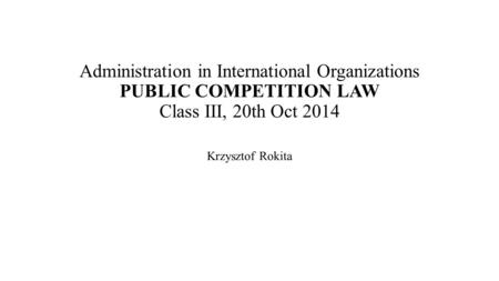 Administration in International Organizations PUBLIC COMPETITION LAW Class III, 20th Oct 2014 Krzysztof Rokita.