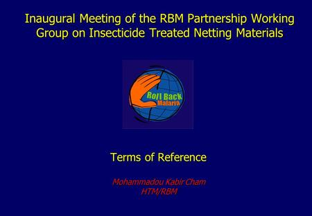 Inaugural Meeting of the RBM Partnership Working Group on Insecticide Treated Netting Materials Terms of Reference Mohammadou Kabir Cham HTM/RBM.