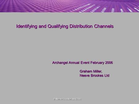 Identifying and Qualifying Distribution Channels Archangel Annual Event February 2006 Graham Miller, Neeve Brookes Ltd © Neeve Brookes Ltd 2006.