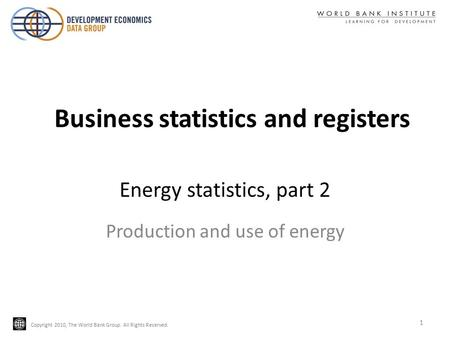 Copyright 2010, The World Bank Group. All Rights Reserved. Energy statistics, part 2 Production and use of energy 1 Business statistics and registers.