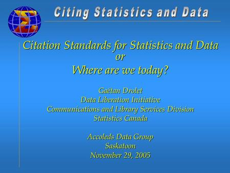 Citation Standards for Statistics and Data or Where are we today? Gaëtan Drolet Data Liberation Initiative Communications and Library Services Division.