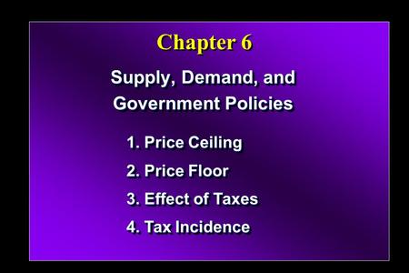 Chapter 6 Supply, Demand, and Government Policies Supply, Demand, and Government Policies 1. Price Ceiling 2. Price Floor 3. Effect of Taxes 4. Tax Incidence.