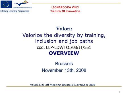 1 Valori: Valorize the diversity by training, inclusion and job paths cod. LLP-LDV/TOI/08/IT/551 OVERVIEW Brussels November 13th, 2008 Valori, Kick-off.