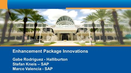 Enhancement Package Innovations Gabe Rodriguez - Halliburton Stefan Kneis – SAP Marco Valencia - SAP.