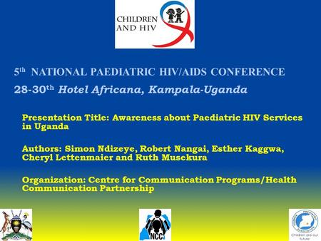 5 th NATIONAL PAEDIATRIC HIV/AIDS CONFERENCE 28-30 th Hotel Africana, Kampala-Uganda Presentation Title: Awareness about Paediatric HIV Services in Uganda.