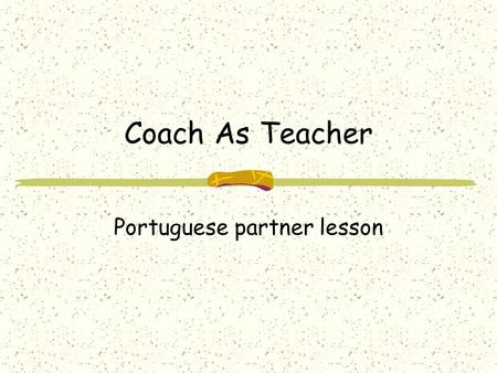 "Coach As Teacher Portuguese partner lesson. When ""Coaching"" means ""Teaching"" Transferring Knowledge Transferring ability to perform a task Transferring."