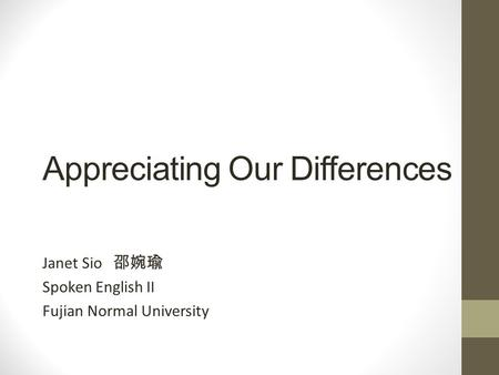 Appreciating Our Differences Janet Sio 邵婉瑜 Spoken English II Fujian Normal University.