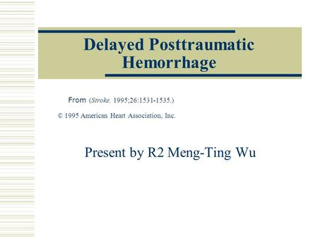 Delayed Posttraumatic Hemorrhage From (Stroke. 1995;26:1531-1535.) © 1995 American Heart Association, Inc. Present by R2 Meng-Ting Wu.