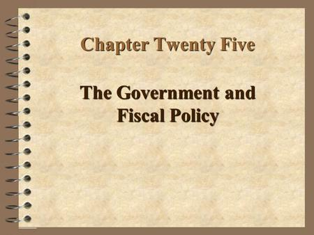 Chapter Twenty Five The Government and Fiscal Policy.
