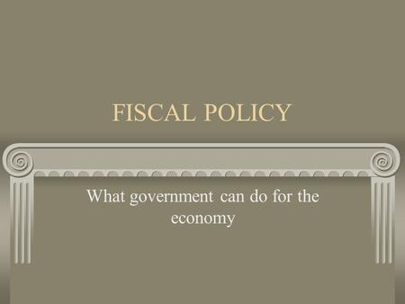 FISCAL POLICY What government can do for the economy.