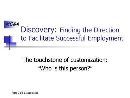 "MG&A Marc Gold & Associates Discovery: Finding the Direction to Facilitate Successful Employment The touchstone of customization: ""Who is this person?"""